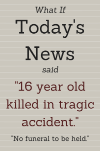 "What if Today's News said ""16 year old killed in tragic accident. No funeral to be held."""